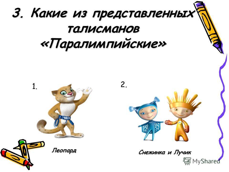 3. Какие из представленных талисманов «Паралимпийские» 1. 2. Леопард Снежинка и Лучик