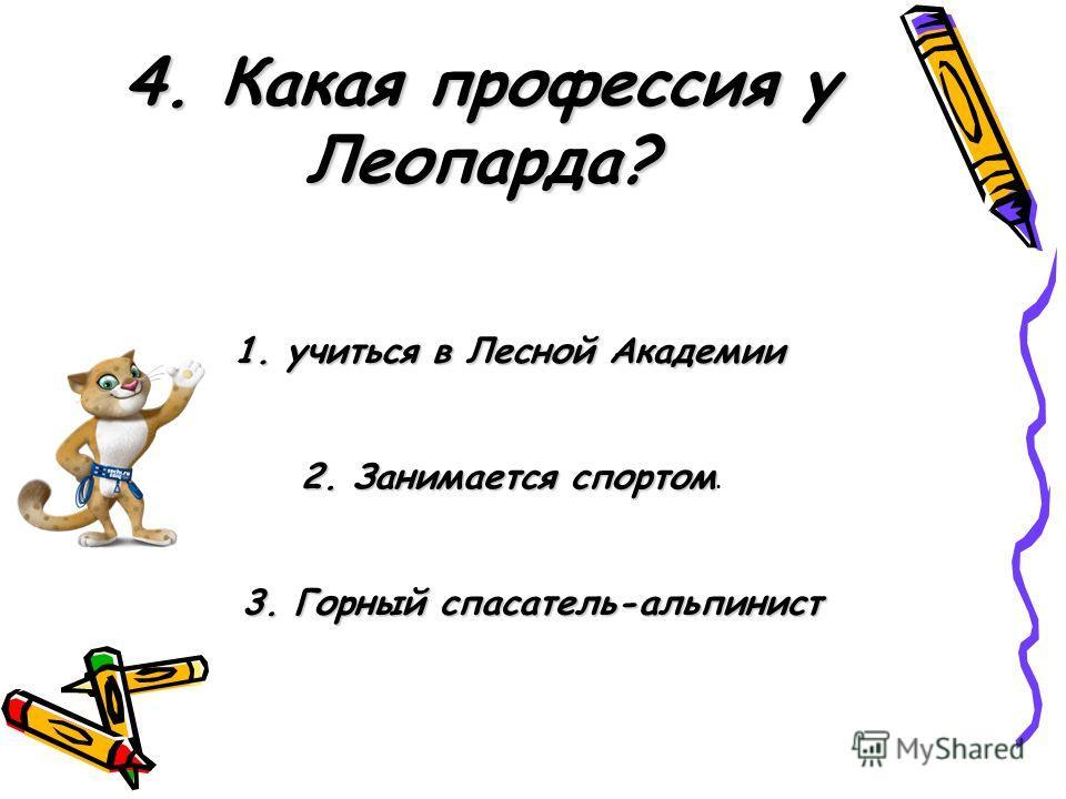 4. Какая профессия у Леопарда? 3. Горный спасатель-альпинист 2. Занимается спортом 2. Занимается спортом. 1. учиться в Лесной Академии