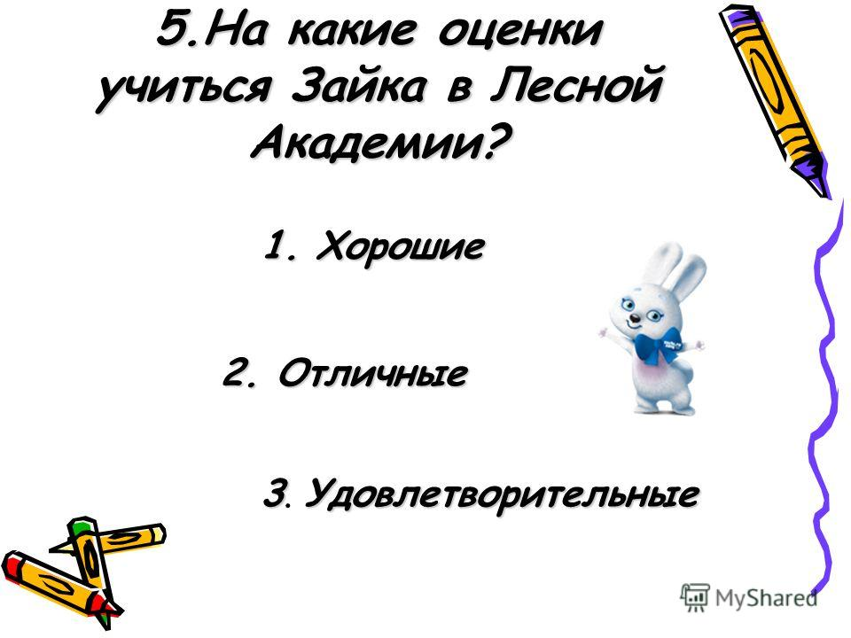 5.На какие оценки учиться Зайка в Лесной Академии? 1. Хорошие 2. Отличные 3Удовлетворительные 3. Удовлетворительные
