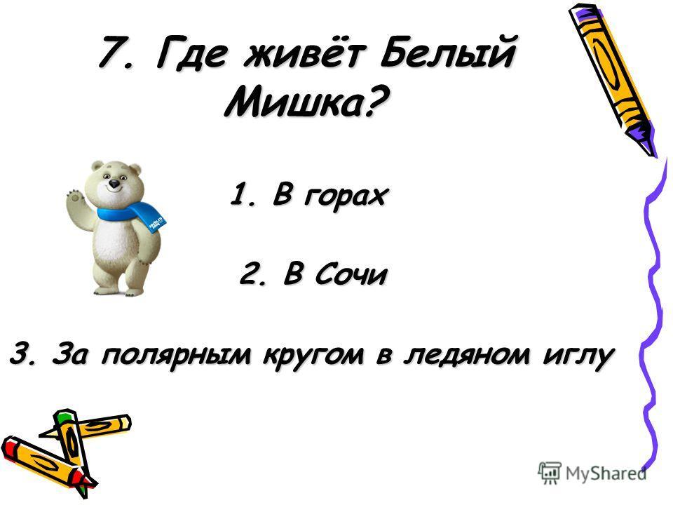 7. Где живёт Белый Мишка? 1. В горах 2. В Сочи 3. За полярным кругом в ледяном иглу