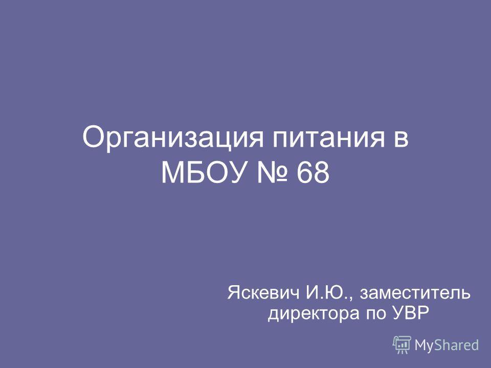 Организация питания в МБОУ 68 Яскевич И.Ю., заместитель директора по УВР