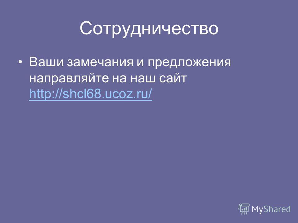 Сотрудничество Ваши замечания и предложения направляйте на наш сайт http://shcl68.ucoz.ru/ http://shcl68.ucoz.ru/