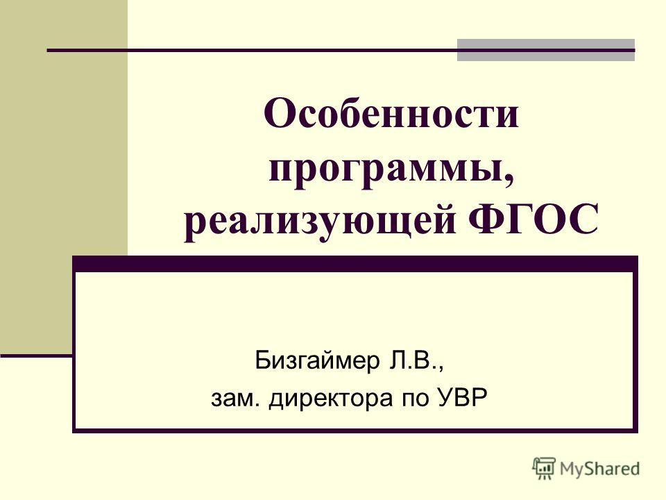 Особенности программы, реализующей ФГОС Бизгаймер Л.В., зам. директора по УВР