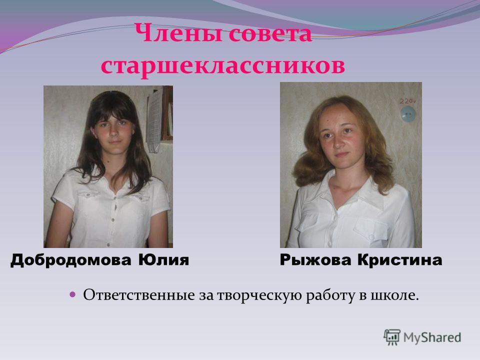 Ответственные за творческую работу в школе. Добродомова Юлия Рыжова Кристина Члены совета старшеклассников