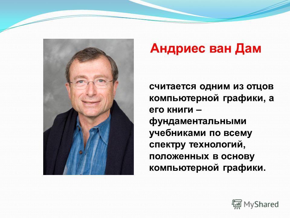 Андриес ван Дам считается одним из отцов компьютерной графики, а его книги – фундаментальными учебниками по всему спектру технологий, положенных в основу компьютерной графики.