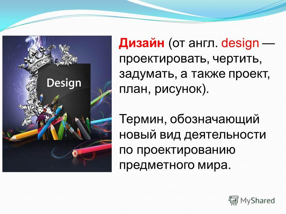 Дизайн (от англ. design проектировать, чертить, задумать, а также проект, план, рисунок). Термин, обозначающий новый вид деятельности по проектированию предметного мира.