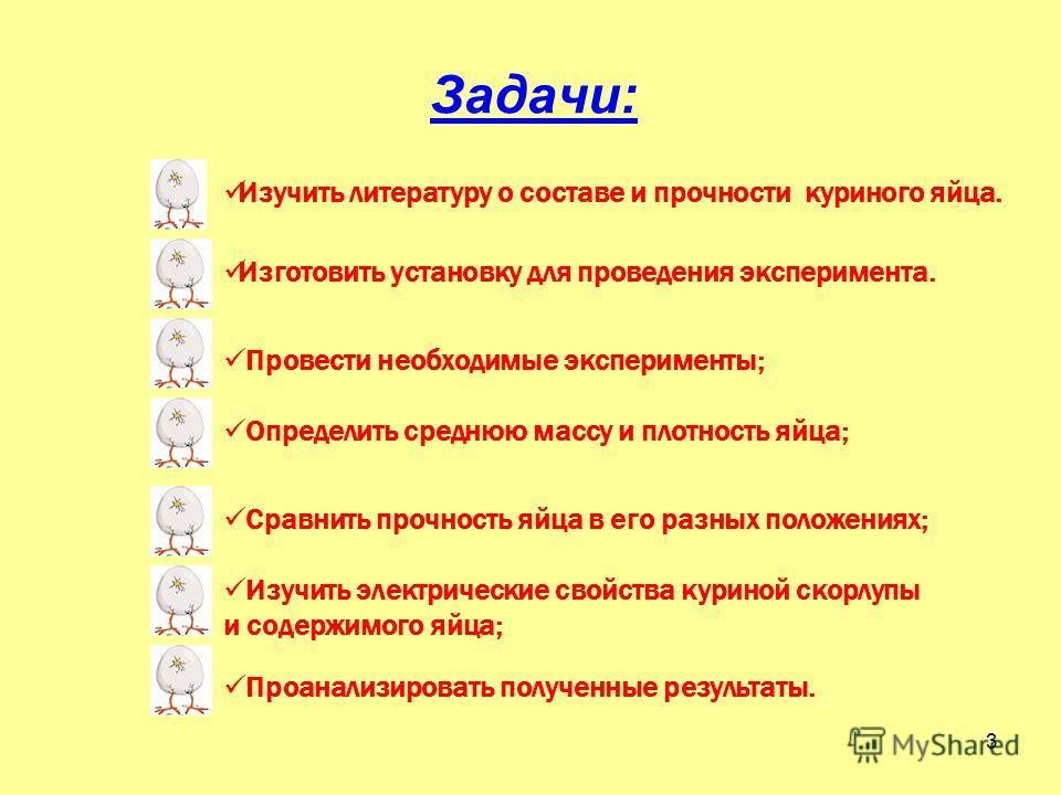 Задачи: Изучить литературу о составе и прочности куриного яйца. Изготовить установку для проведения эксперимента. Провести необходимые эксперименты; 3 Определить среднюю массу и плотность яйца; Сравнить прочность яйца в его разных положениях; Изучить