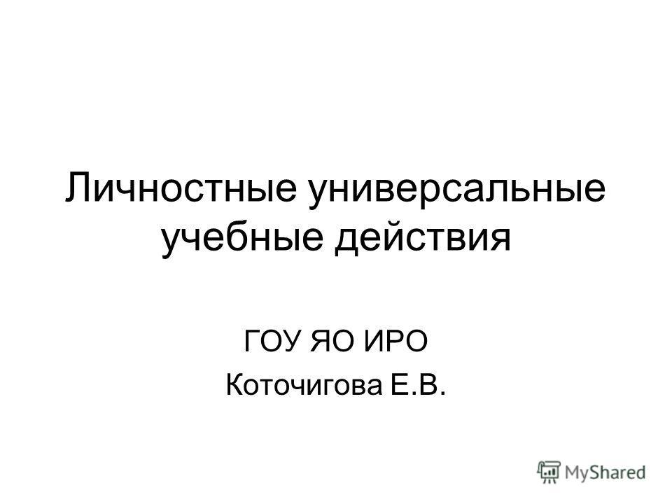 Личностные универсальные учебные действия ГОУ ЯО ИРО Коточигова Е.В.