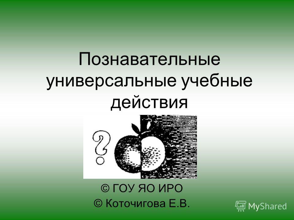 Познавательные универсальные учебные действия © ГОУ ЯО ИРО © Коточигова Е.В.