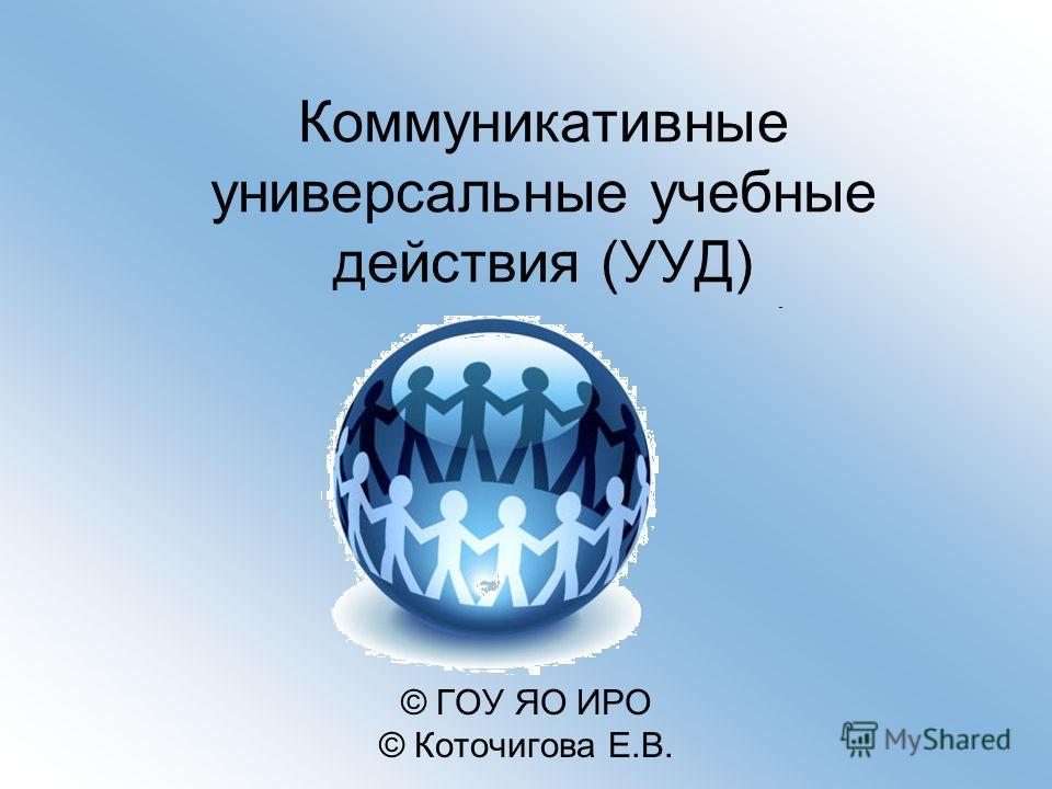 Коммуникативные универсальные учебные действия (УУД) © ГОУ ЯО ИРО © Коточигова Е.В.