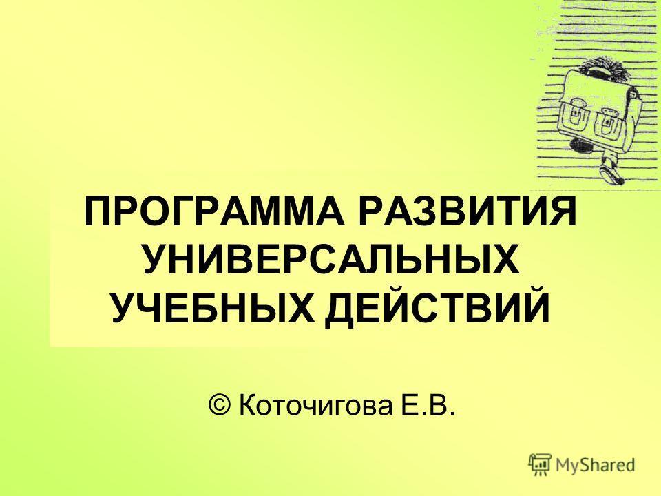 ПРОГРАММА РАЗВИТИЯ УНИВЕРСАЛЬНЫХ УЧЕБНЫХ ДЕЙСТВИЙ © Коточигова Е.В.