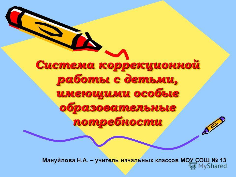 Система коррекционной работы с детьми, имеющими особые образовательные потребности Мануйлова Н.А. – учитель начальных классов МОУ СОШ 13