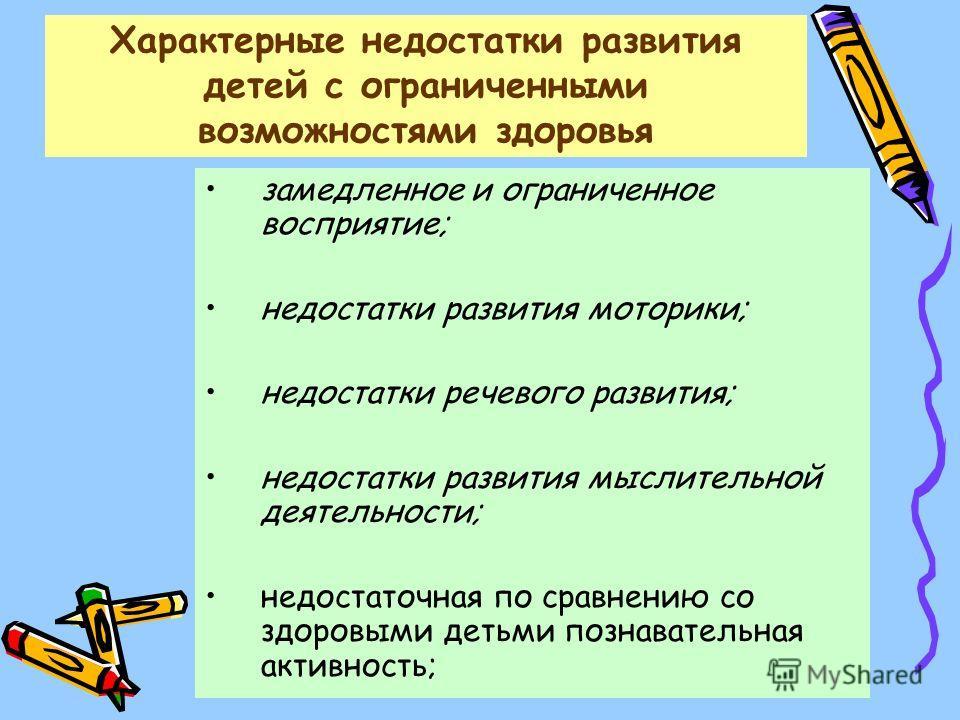 Характерные недостатки развития детей с ограниченными возможностями здоровья замедленное и ограниченное восприятие; недостатки развития моторики; недостатки речевого развития; недостатки развития мыслительной деятельности; недостаточная по сравнению