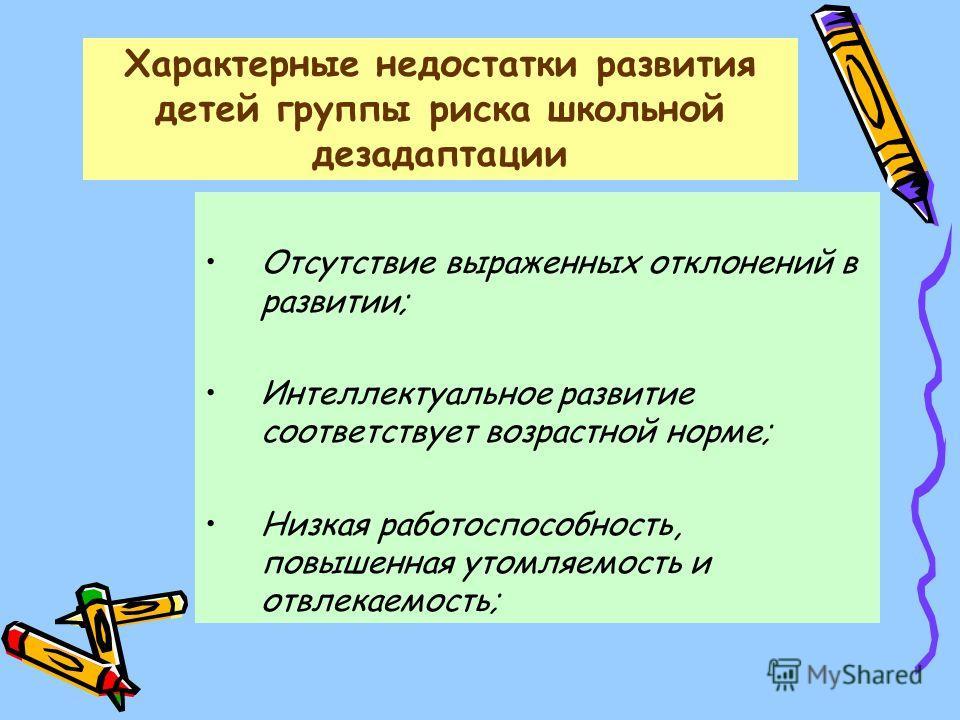 Характерные недостатки развития детей группы риска школьной дезадаптации Отсутствие выраженных отклонений в развитии; Интеллектуальное развитие соответствует возрастной норме; Низкая работоспособность, повышенная утомляемость и отвлекаемость;
