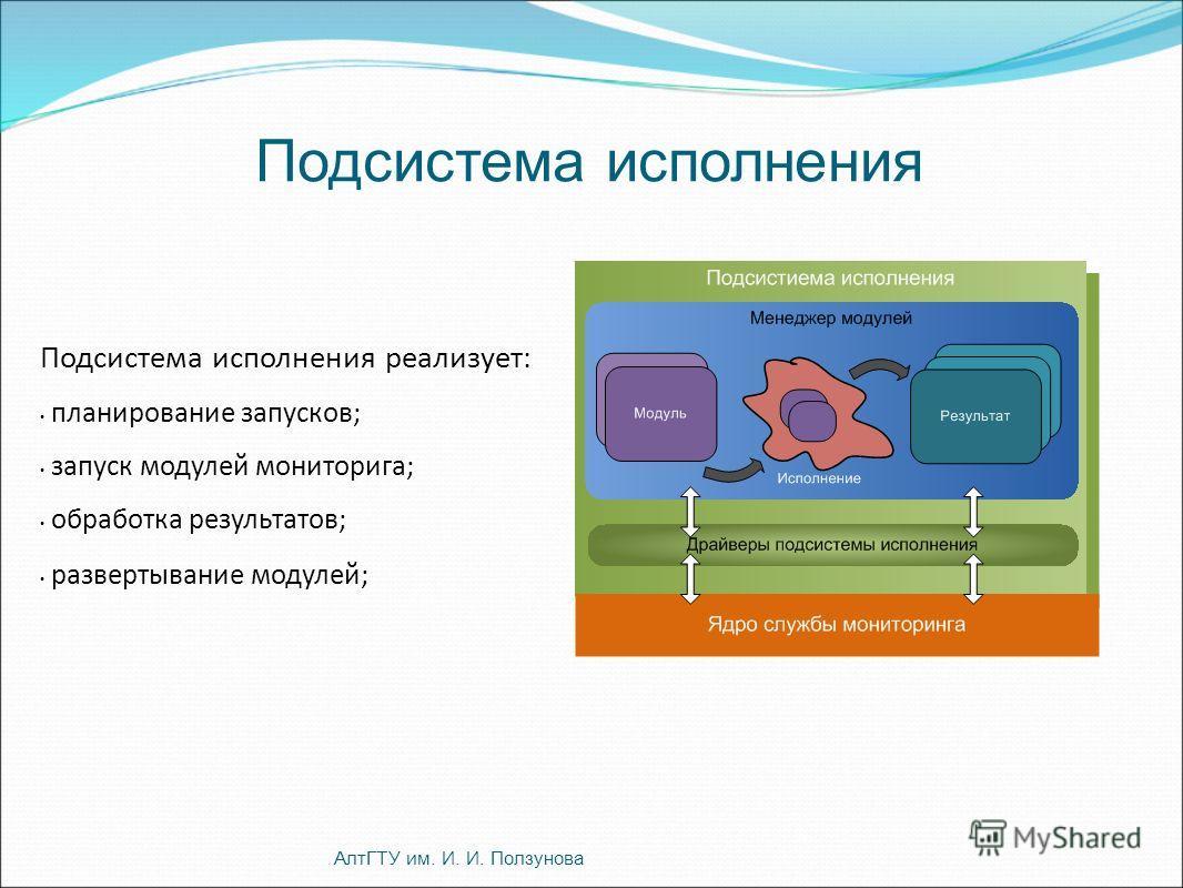 Подсистема исполнения АлтГТУ им. И. И. Ползунова Подсистема исполнения реализует: планирование запусков; запуск модулей мониторига; обработка результатов; развертывание модулей;