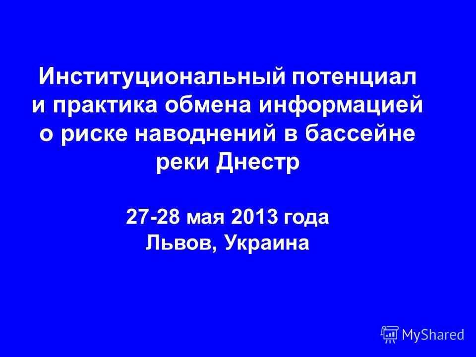 Институциональный потенциал и практика обмена информацией о риске наводнений в бассейне реки Днестр 27-28 мая 2013 года Львов, Украина