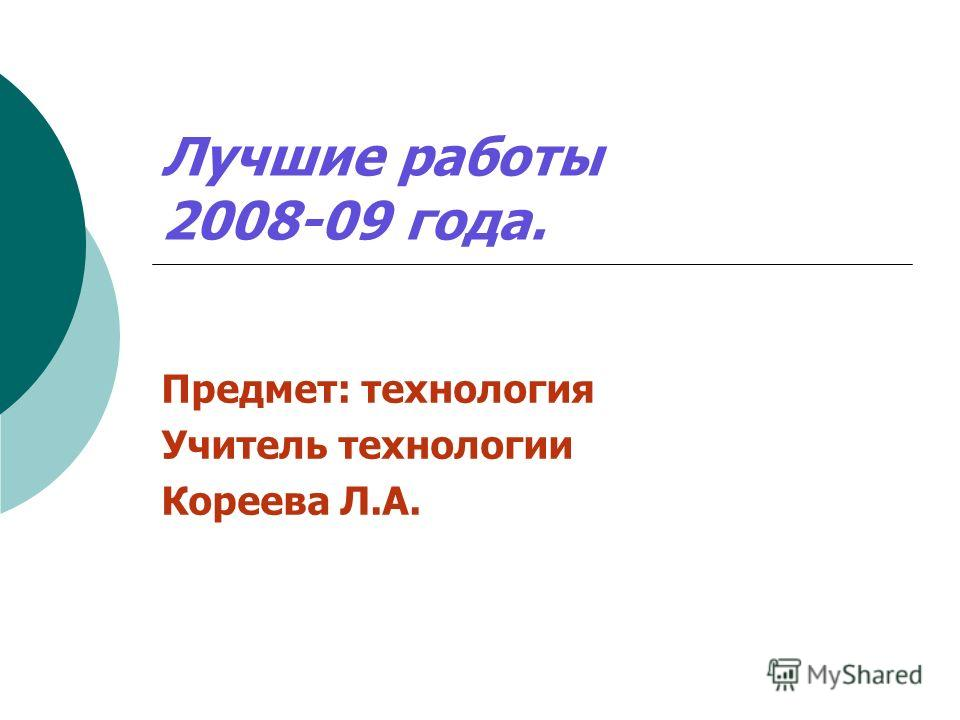 Лучшие работы 2008-09 года. Предмет: технология Учитель технологии Кореева Л.А.