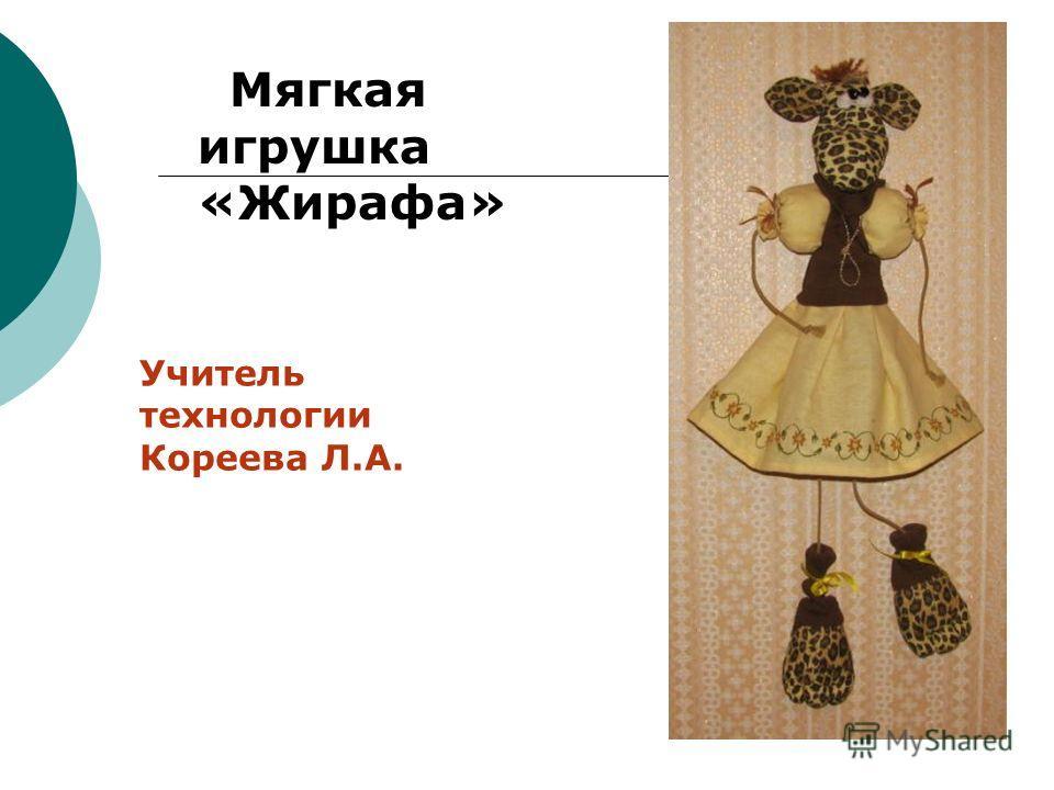 Мягкая игрушка «Жирафа» Учитель технологии Кореева Л.А.