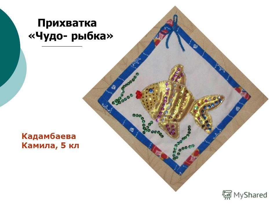 Прихватка «Чудо- рыбка» Кадамбаева Камила, 5 кл