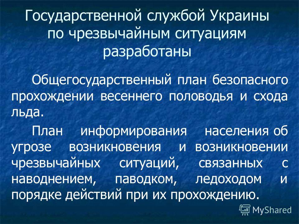 Государственной службой Украины по чрезвычайным ситуациям разработаны Общегосударственный план безопасного прохождении весеннего половодья и схода льда. План информирования населения об угрозе возникновения и возникновении чрезвычайных ситуаций, связ