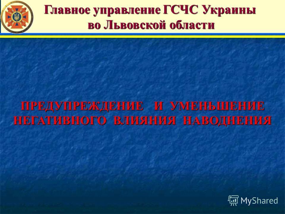 ПРЕДУПРЕЖДЕНИЕ И УМЕНЬШЕНИЕ НЕГАТИВНОГО ВЛИЯНИЯ НАВОДНЕНИЯ Главное управление ГСЧС Украины Главное управление ГСЧС Украины во Львовской области во Львовской области