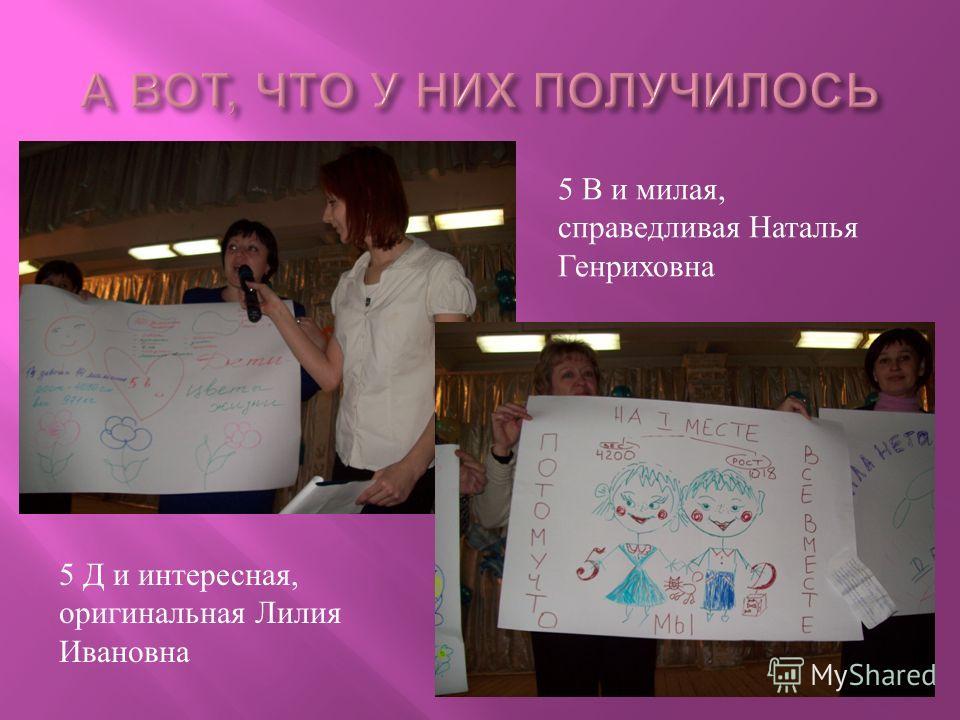 5 В и милая, справедливая Наталья Генриховна 5 Д и интересная, оригинальная Лилия Ивановна