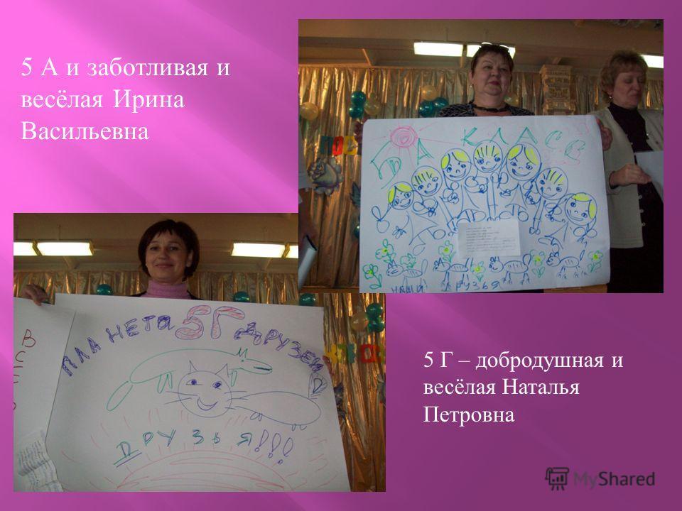 5 А и заботливая и весёлая Ирина Васильевна 5 Г – добродушная и весёлая Наталья Петровна