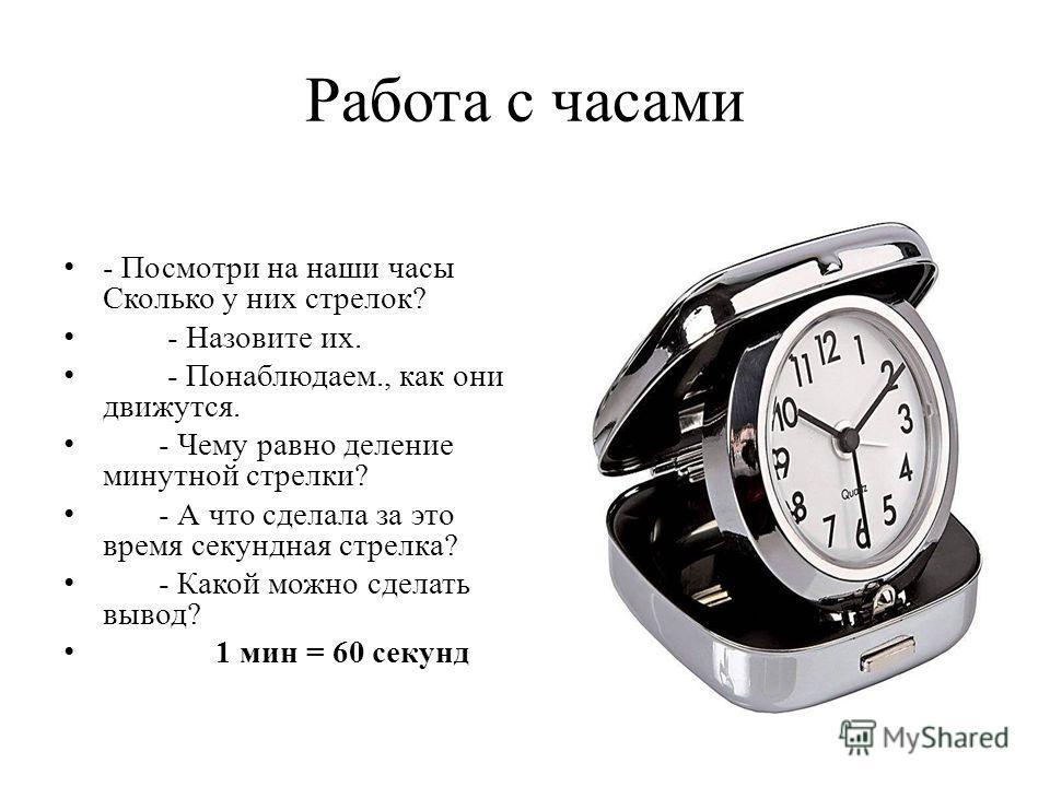 Работа с часами - Посмотри на наши часы Сколько у них стрелок? - Назовите их. - Понаблюдаем., как они движутся. - Чему равно деление минутной стрелки? - А что сделала за это время секундная стрелка? - Какой можно сделать вывод? 1 мин = 60 секунд