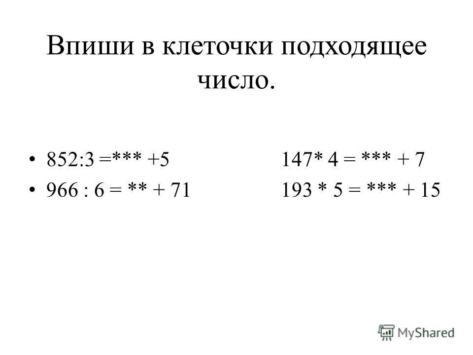 Впиши в клеточки подходящее число. 852:3 =*** +5 147* 4 = *** + 7 966 : 6 = ** + 71 193 * 5 = *** + 15