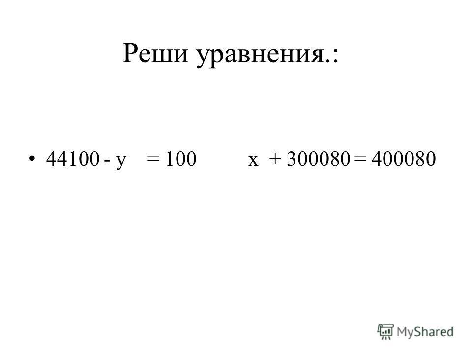 Реши уравнения.: 44100 - у = 100 х + 300080 = 400080