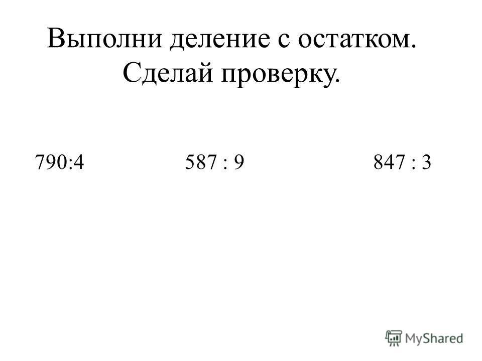 Выполни деление с остатком. Сделай проверку. 790:4 587 : 9 847 : 3