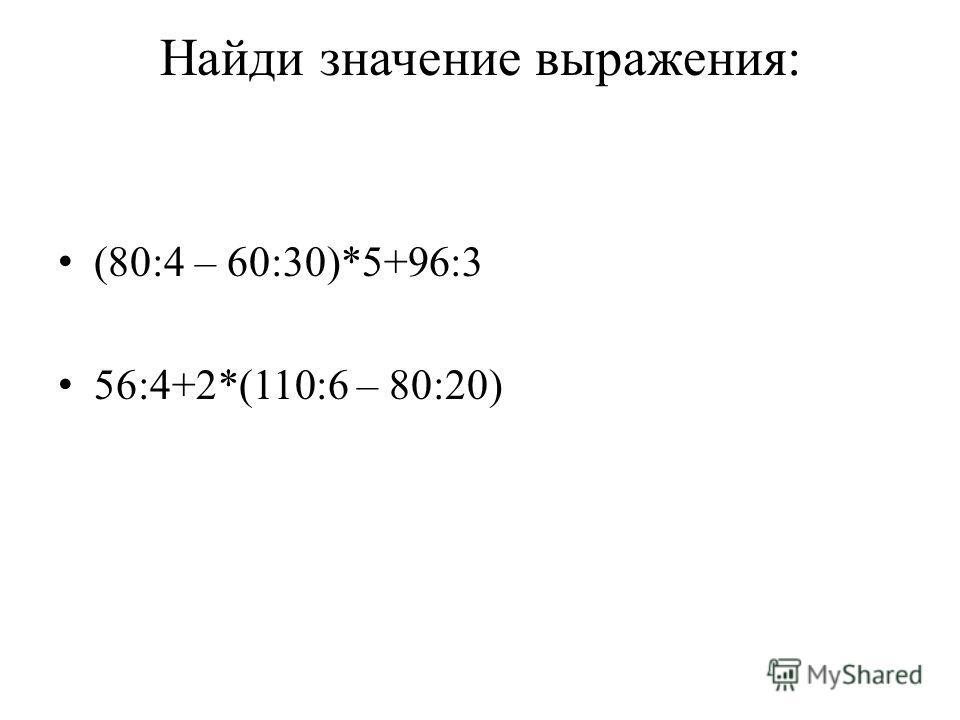 Найди значение выражения: (80:4 – 60:30)*5+96:3 56:4+2*(110:6 – 80:20)