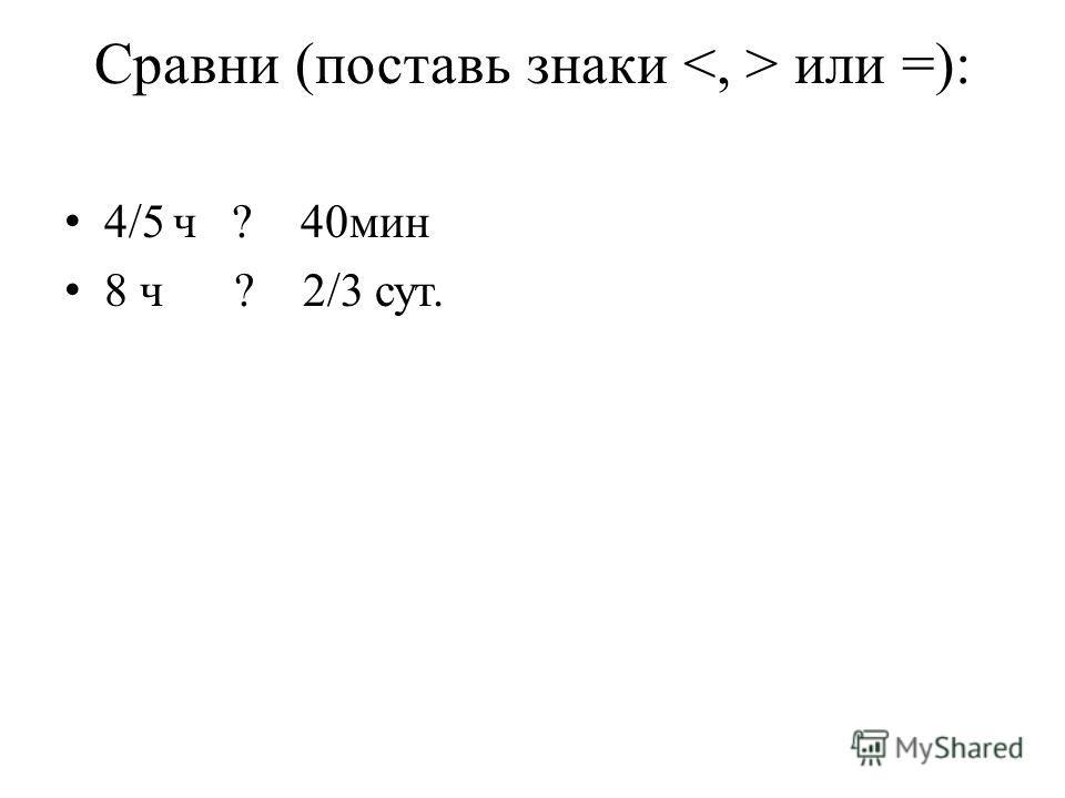 Сравни (поставь знаки или =): 4/5 ч ? 40мин 8 ч ? 2/3 сут.