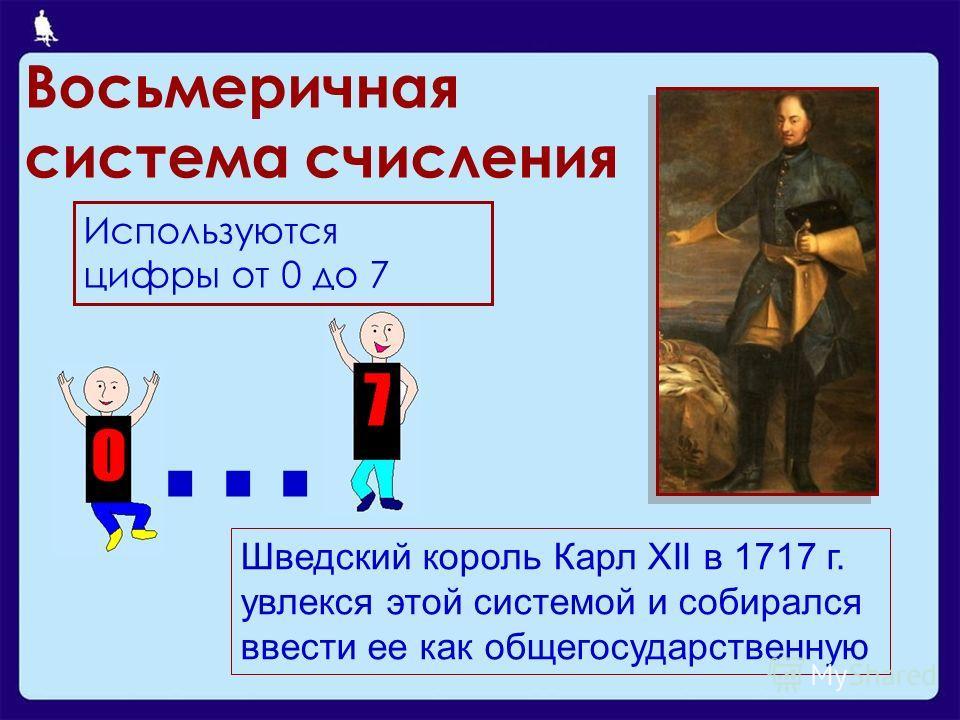 Восьмеричная система счисления Используются цифры от 0 до 7... Шведский король Карл XII в 1717 г. увлекся этой системой и собирался ввести ее как общегосударственную