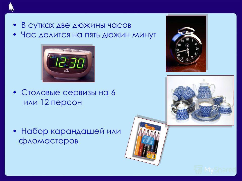 В сутках две дюжины часов Час делится на пять дюжин минут Столовые сервизы на 6 или 12 персон Набор карандашей или фломастеров