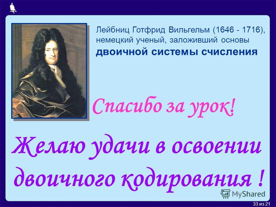 33 из 21 Лейбниц Готфрид Вильгельм (1646 - 1716), немецкий ученый, заложивший основы двоичной системы счисления Желаю удачи в освоении двоичного кодирования ! Спасибо за урок!
