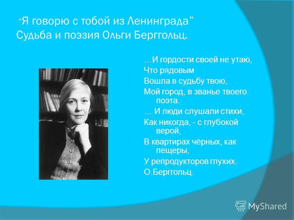 Я говорю с тобой из Ленинграда Судьба и поэзия Ольги Берггольц. …И гордости своей не утаю, Что рядовым Вошла в судьбу твою, Мой город, в званье твоего поэта. … И люди слушали стихи, Как никогда, - с глубокой верой, В квартирах чёрных, как пещеры, У р