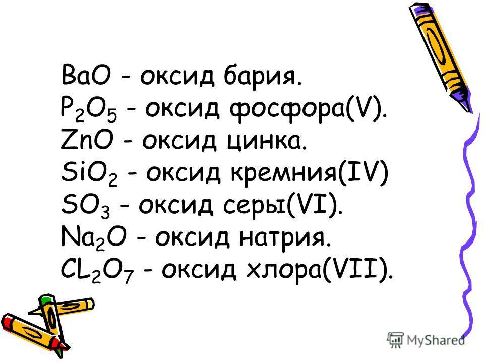 ВаО - оксид бария. Р 2 О 5 - оксид фосфора(V). ZnO - оксид цинка. SiO 2 - оксид кремния(IV) SO 3 - оксид серы(VI). Na 2 O - оксид натрия. CL 2 O 7 - оксид хлора(VII).