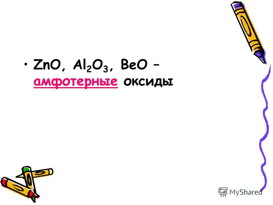 ZnO, Al 2 O 3, BeO – амфотерные оксиды