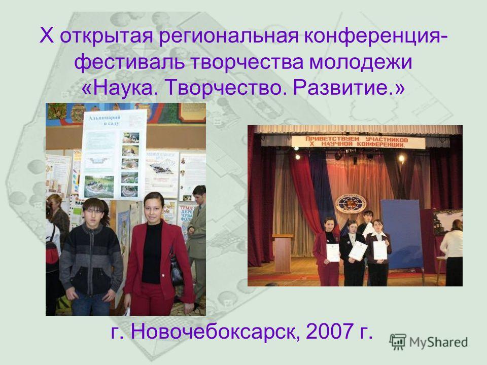 X открытая региональная конференция- фестиваль творчества молодежи «Наука. Творчество. Развитие.» г. Новочебоксарск, 2007 г.