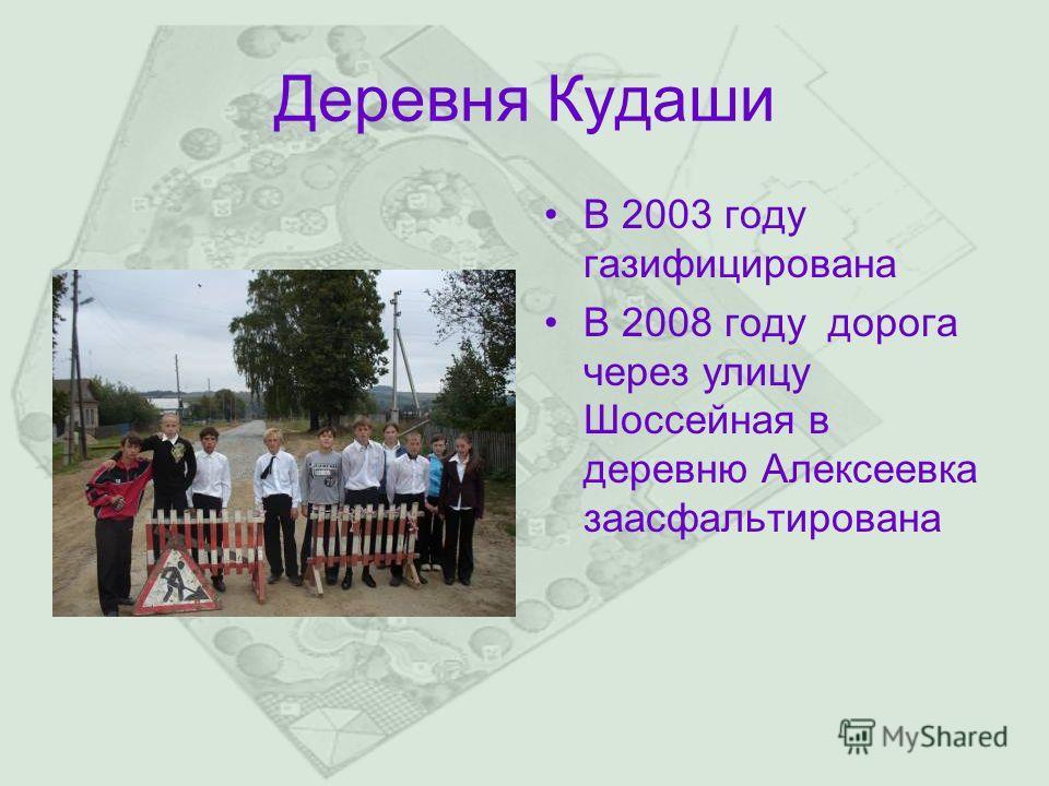 Деревня Кудаши В 2003 году газифицирована В 2008 году дорога через улицу Шоссейная в деревню Алексеевка заасфальтирована