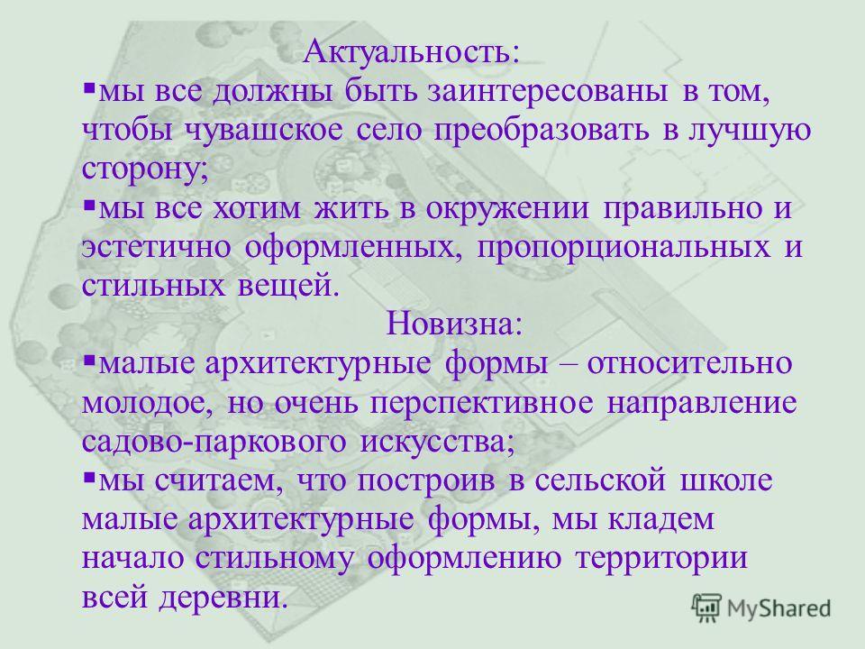 Актуальность: мы все должны быть заинтересованы в том, чтобы чувашское село преобразовать в лучшую сторону; мы все хотим жить в окружении правильно и эстетично оформленных, пропорциональных и стильных вещей. Новизна: малые архитектурные формы – относ