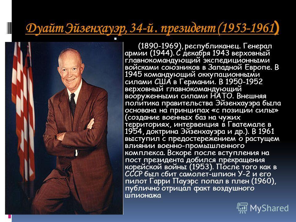 Дуайт Эйзенхауэр, 34-й. президент (1953-1961 ) (1890-1969), республиканец. Генерал армии (1944). С декабря 1943 верховный главнокомандующий экспедиционными войсками союзников в Западной Европе. В 1945 командующий оккупационными силами США в Германии.