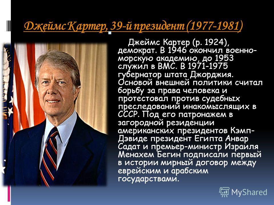 Джеймс Картер, 39-й президент (1977-1981) Джеймс Картер (р. 1924), демократ. В 1946 окончил военно- морскую академию, до 1953 служил в ВМС. В 1971-1975 губернатор штата Джорджия. Основой внешней политики считал борьбу за права человека и протестовал