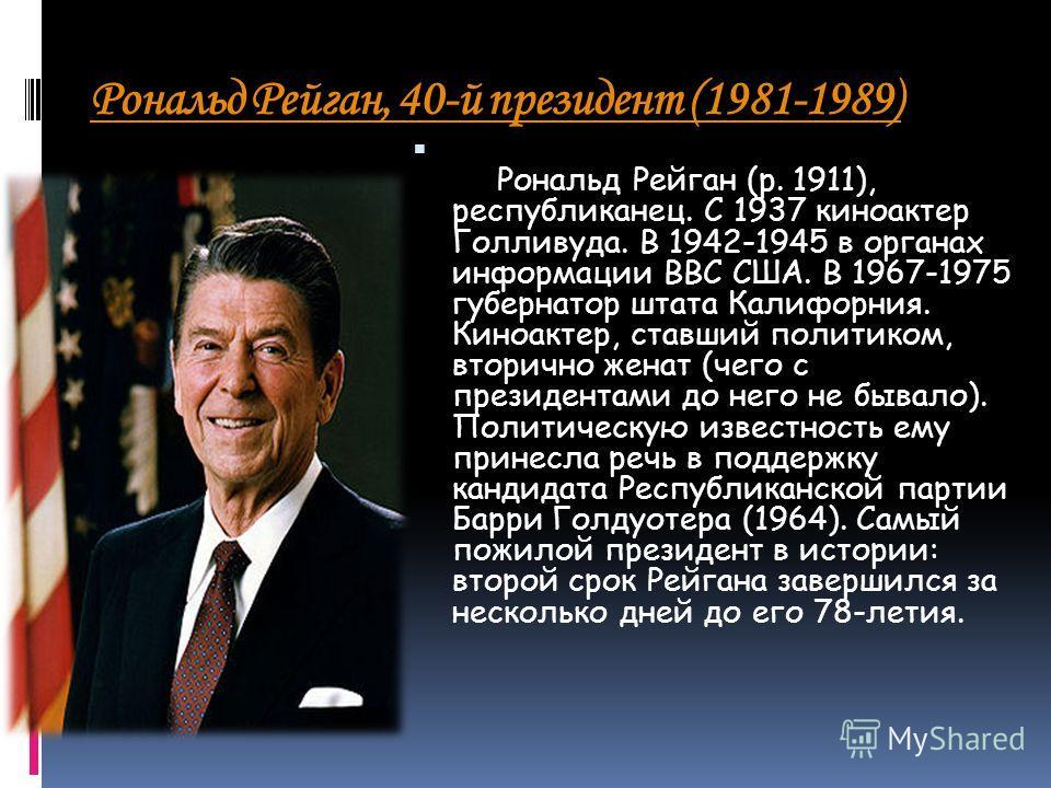 Рональд Рейган, 40-й президент (1981-1989) Рональд Рейган (р. 1911), республиканец. С 1937 киноактер Голливуда. В 1942-1945 в органах информации ВВС США. В 1967-1975 губернатор штата Калифорния. Киноактер, ставший политиком, вторично женат (чего с пр