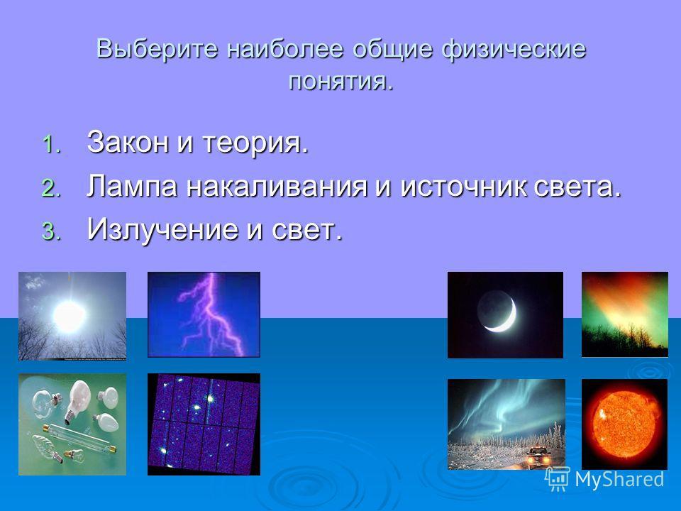 Выберите наиболее общие физические понятия. 1. Закон и теория. 2. Лампа накаливания и источник света. 3. Излучение и свет.