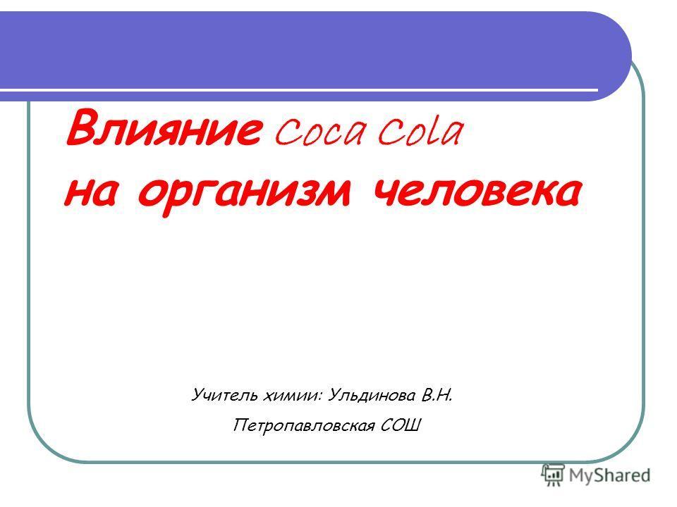 Влияние Coca Cola на организм человека Учитель химии: Ульдинова В.Н. Петропавловская СОШ