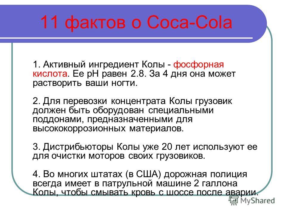 11 фактов о Coca-Cola 1. Активный ингредиент Колы - фосфорная кислота. Ее рН равен 2.8. За 4 дня она может растворить ваши ногти. 2. Для перевозки концентрата Колы грузовик должен быть оборудован специальными поддонами, предназначенными для высококор