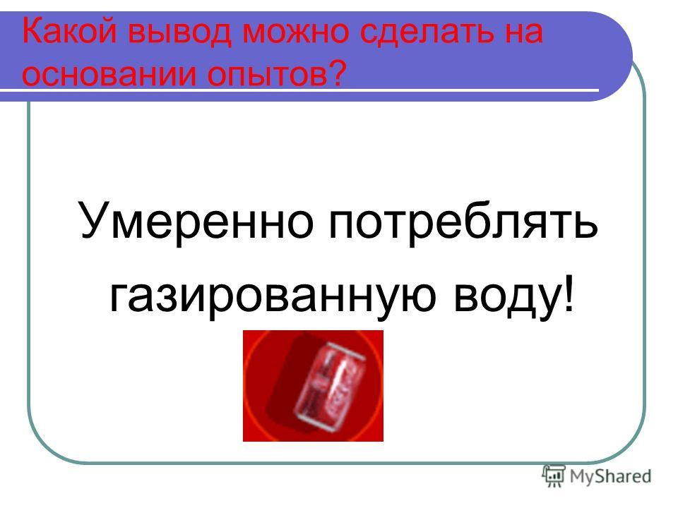 Какой вывод можно сделать на основании опытов? Умеренно потреблять газированную воду!