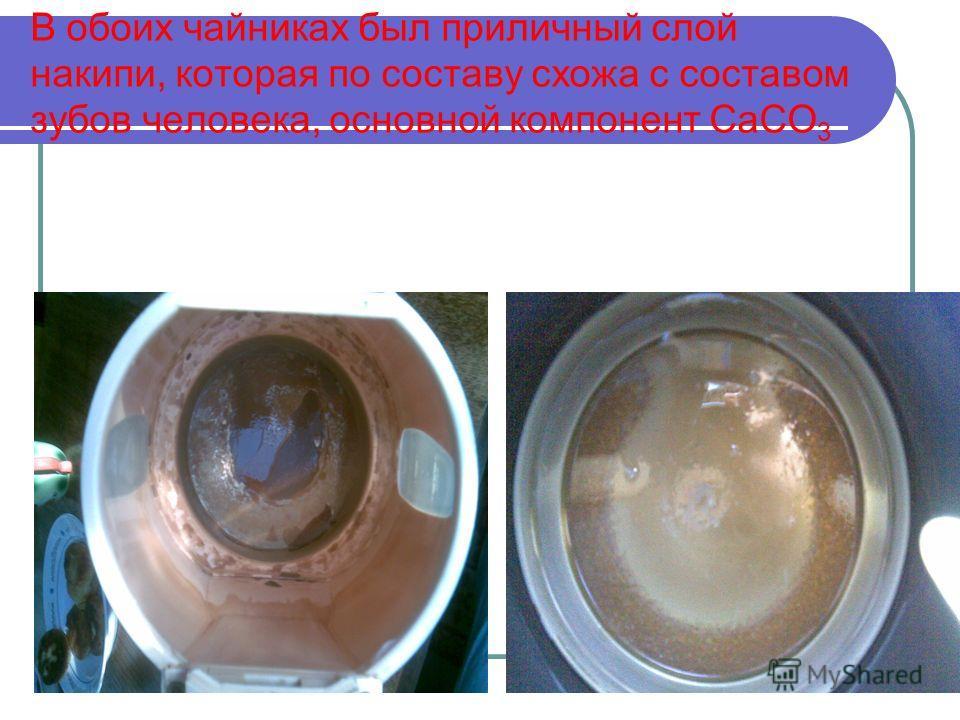 В обоих чайниках был приличный слой накипи, которая по составу схожа с составом зубов человека, основной компонент CaCO 3